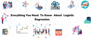 EVERYTHING YOU NEED TO KNOW ABOUT LOGISTIC REGRESSION
