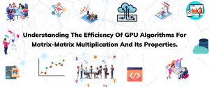 Understanding The Efficiency Of GPU Algorithms For Matrix-Matrix Multiplication And Its Properties.
